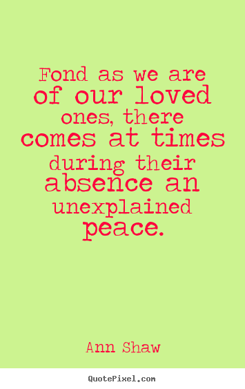 Ann Shaw picture quote - Fond as we are of our loved ones, there comes at times.. - Friendship quotes