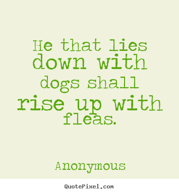 Customize photo quotes about friendship - He that lies down with dogs shall rise up with fleas.