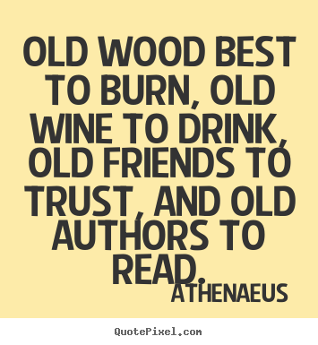 Athenaeus poster quotes - Old wood best to burn, old wine to drink, old friends.. - Friendship quotes