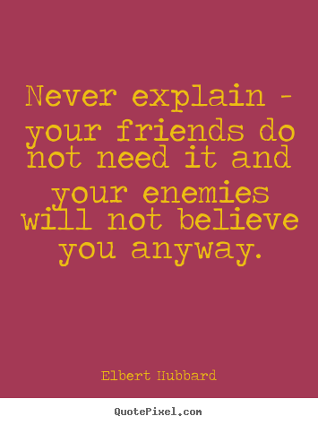 How to make picture quotes about friendship - Never explain - your friends do not need it and your enemies..