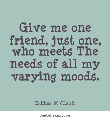 Give me one friend, just one, who meets the.. Esther M Clark top friendship quotes