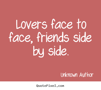 Lovers face to face, friends side by side. Unknown Author greatest friendship quote