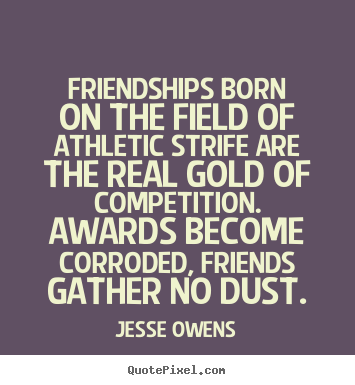 Jesse Owens picture quotes - Friendships born on the field of athletic strife are the real gold.. - Friendship quotes