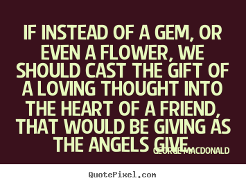 If instead of a gem, or even a flower, we should.. George MacDonald good friendship quote