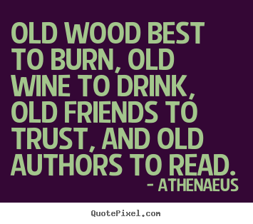 Old wood best to burn, old wine to drink, old.. Athenaeus great friendship quote