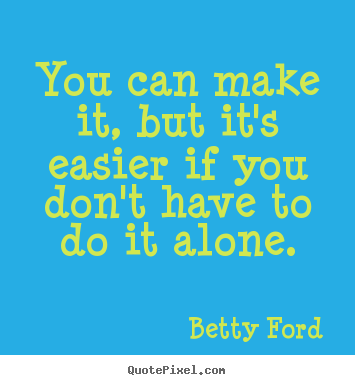 You can make it, but it's easier if you don't have to do it alone. Betty Ford greatest friendship sayings