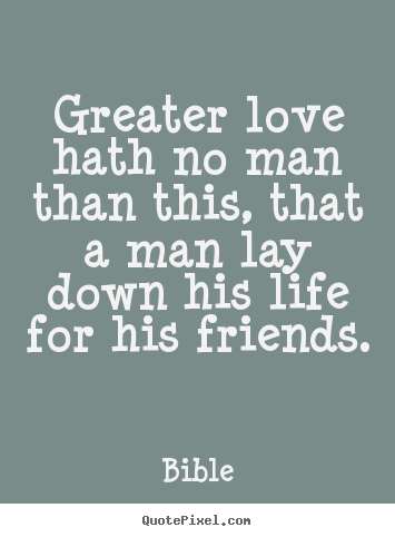 Design your own picture quotes about friendship - Greater love hath no man than this, that a..