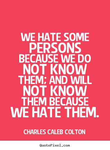 Charles Caleb Colton poster quote - We hate some persons because we do not know them; and will not know.. - Friendship quotes