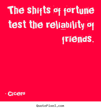 The shifts of fortune test the reliability of friends. Cicero famous friendship sayings