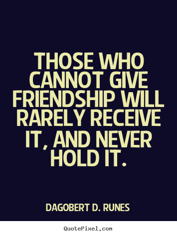 Those who cannot give friendship will rarely.. Dagobert D. Runes top friendship quotes