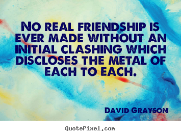 David Grayson picture quotes - No real friendship is ever made without an initial.. - Friendship quote