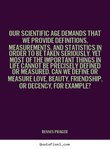 Our scientific age demands that we provide definitions,.. Dennis Prager greatest friendship quote