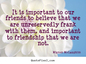 Quote about friendship - It is important to our friends to believe that we are unreservedly..