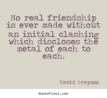 Friendship quote - No real friendship is ever made without an initial clashing..