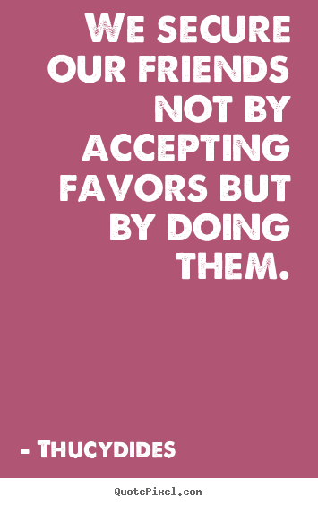 Thucydides picture quotes - We secure our friends not by accepting favors.. - Friendship quotes