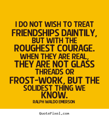 Friendship sayings - I do not wish to treat friendships daintily, but with the roughest..