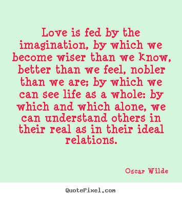 Sayings about friendship - Love is fed by the imagination, by which we become wiser..