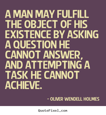 Friendship quotes - A man may fulfill the object of his existence by asking a question..