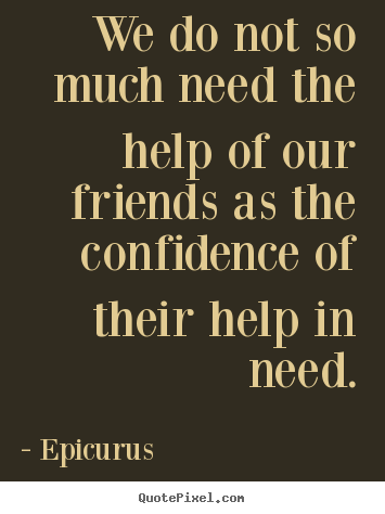 Epicurus picture sayings - We do not so much need the help of our friends as the confidence.. - Friendship quotes