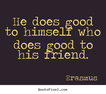 Friendship quotes - He does good to himself who does good to his friend.