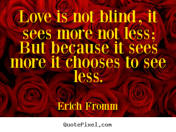 Diy picture quotes about friendship - Love is not blind, it sees more not less; but because it sees..