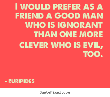 Quote about friendship - I would prefer as a friend a good man who is ignorant than one..