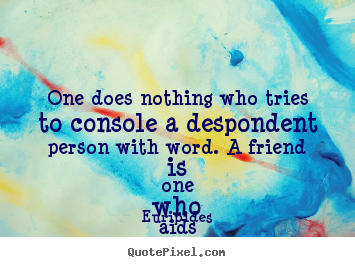 Euripides picture quotes - One does nothing who tries to console a despondent person with word... - Friendship sayings