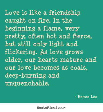 Design custom image quotes about friendship - Love is like a friendship caught on fire. in the..