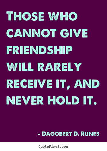 Quotes about friendship - Those who cannot give friendship will rarely receive it,..