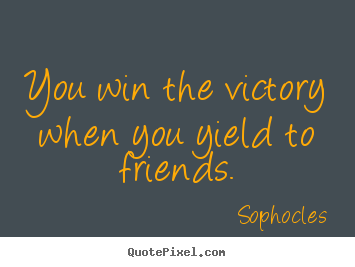 Sophocles image sayings - You win the victory when you yield to friends. - Friendship quotes