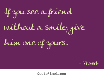 How to make picture quotes about friendship - If you see a friend without a smile; give him..