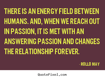 There is an energy field between humans. and, when we reach out.. Rollo May best friendship sayings