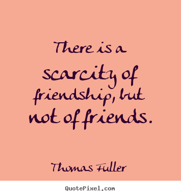 Friendship quote - There is a scarcity of friendship, but not of..