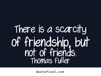 Quotes about friendship - There is a scarcity of friendship, but not of friends.