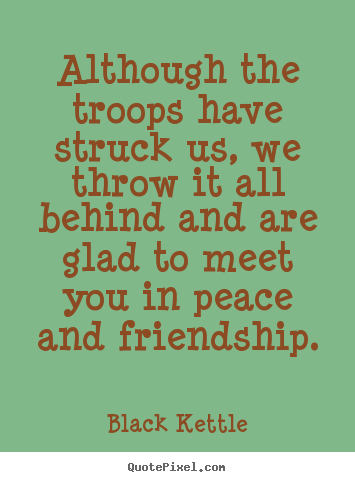 How to design picture quotes about friendship - Although the troops have struck us, we throw it all behind and are glad..