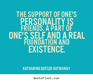Katharine Butler Hathaway image quotes - The support of one's personality is friends. a part.. - Friendship quotes