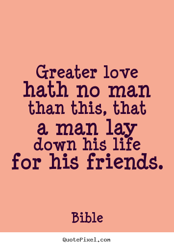 Friendship quote - Greater love hath no man than this, that a man..