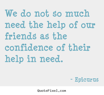 Epicurus picture quotes - We do not so much need the help of our friends as the confidence of.. - Friendship quotes