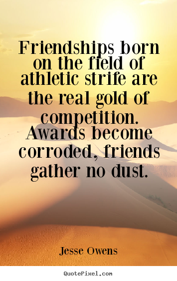 Friendships born on the field of athletic strife are the real.. Jesse Owens popular friendship quotes