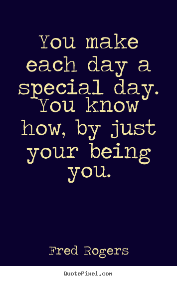 Fred Rogers image quote - You make each day a special day. you know how, by just your being.. - Friendship quote