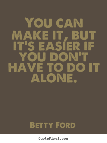 Betty Ford picture quotes - You can make it, but it's easier if you don't.. - Friendship quotes
