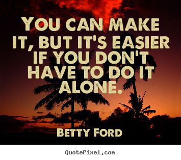 You can make it, but it's easier if you don't.. Betty Ford top friendship quotes