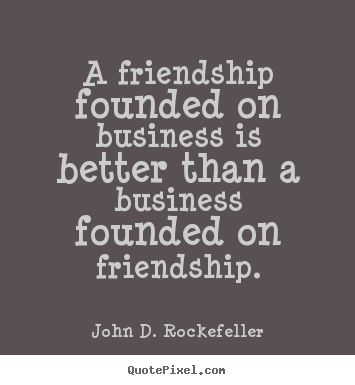 Make personalized picture quotes about friendship - A friendship founded on business is better than a business..
