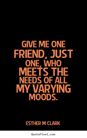 Esther M Clark picture quote - Give me one friend, just one, who meets the needs of all.. - Friendship quotes
