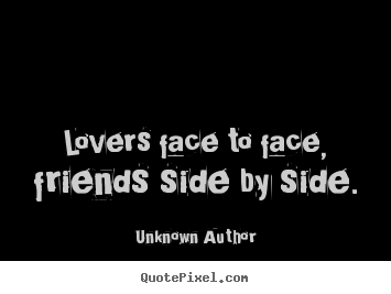 Unknown Author picture sayings - Lovers face to face, friends side by side. - Friendship quotes
