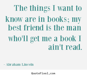 Abraham Lincoln pictures sayings - The things i want to know are in books; my best friend is the.. - Friendship quotes