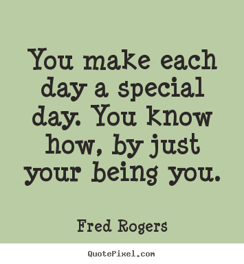 Quotes about friendship - You make each day a special day. you know how, by just your being you.