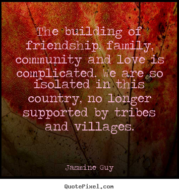 Friendship quotes - The building of friendship, family, community and love..