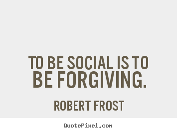 Friendship quote - To be social is to be forgiving.