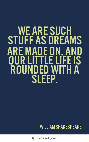 We are such stuff as dreams are made on, and our.. William Shakespeare great friendship quote